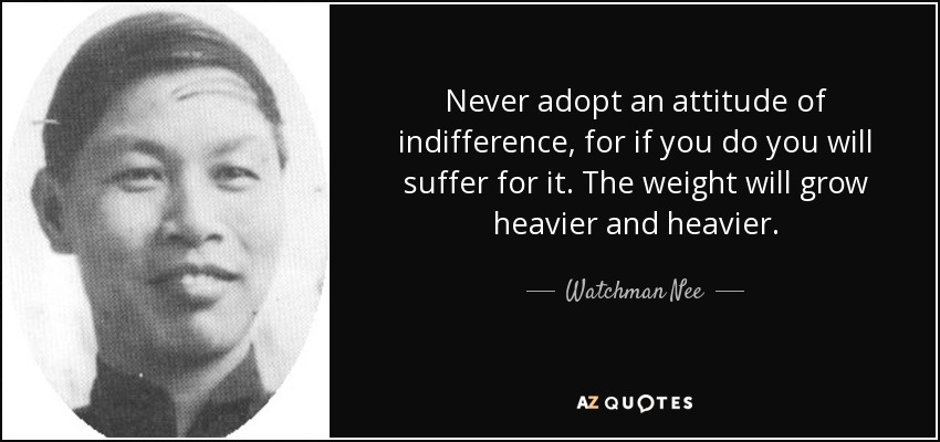 Never adopt an attitude of indifference, for if you do you will suffer for it. The weight will grow heavier and heavier. - Watchman Nee