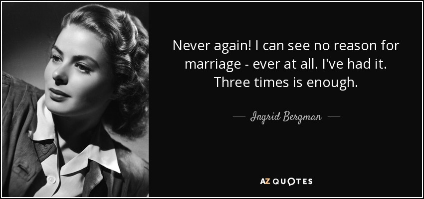 Never again! I can see no reason for marriage - ever at all. I've had it. Three times is enough. - Ingrid Bergman