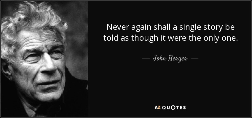 Never again shall a single story be told as though it were the only one. - John Berger