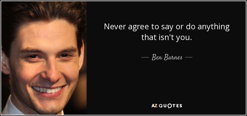 Never agree to say or do anything that isn't you. - Ben Barnes