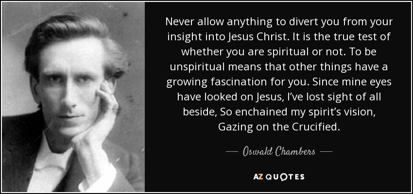 Never allow anything to divert you from your insight into Jesus Christ. It is the true test of whether you are spiritual or not. To be unspiritual means that other things have a growing fascination for you. Since mine eyes have looked on Jesus, I've lost sight of all beside, So enchained my spirit's vision, Gazing on the Crucified. - Oswald Chambers