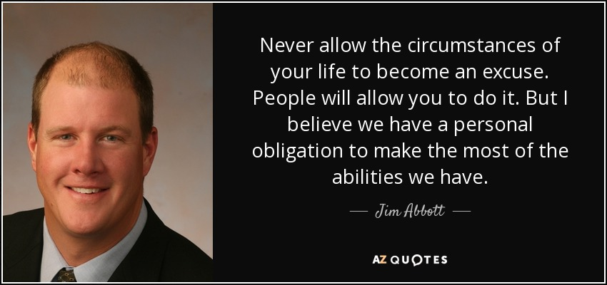 Never allow the circumstances of your life to become an excuse. People will allow you to do it. But I believe we have a personal obligation to make the most of the abilities we have. - Jim Abbott