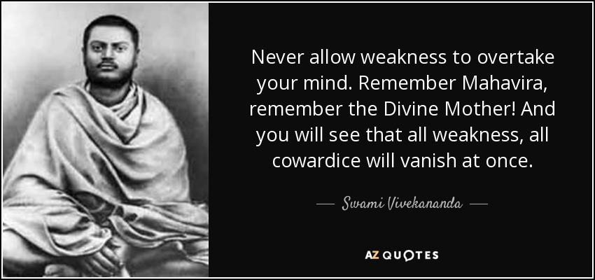 Never allow weakness to overtake your mind. Remember Mahavira, remember the Divine Mother! And you will see that all weakness, all cowardice will vanish at once. - Swami Vivekananda