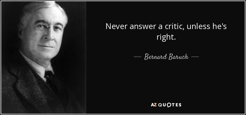 Never answer a critic, unless he's right. - Bernard Baruch