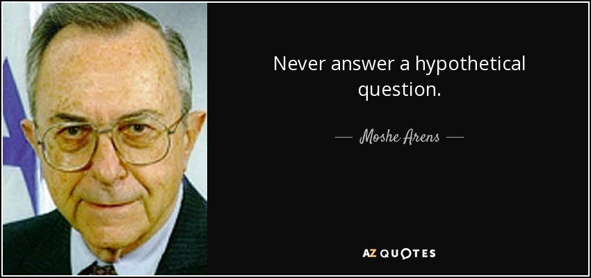 Never answer a hypothetical question. - Moshe Arens