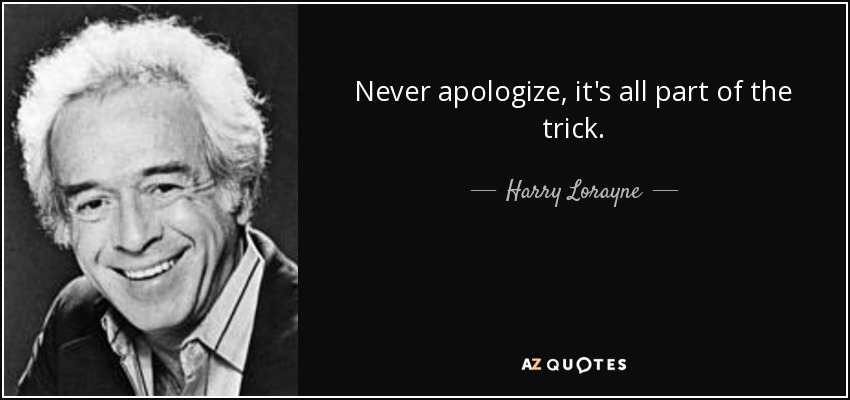 Never apologize, it's all part of the trick. - Harry Lorayne