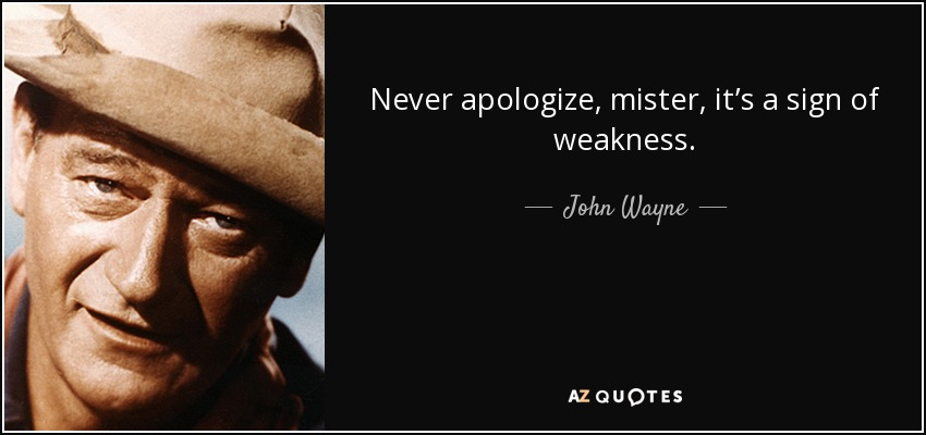 Never apologize, mister, it's a sign of weakness. - John Wayne