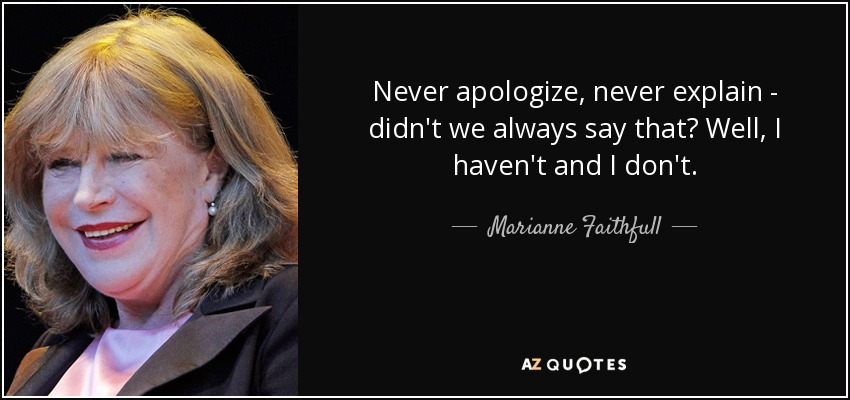 Never apologize, never explain - didn't we always say that? Well, I haven't and I don't. - Marianne Faithfull