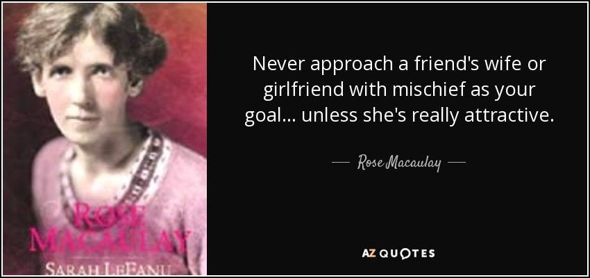 Never approach a friend's wife or girlfriend with mischief as your goal... unless she's really attractive. - Rose Macaulay