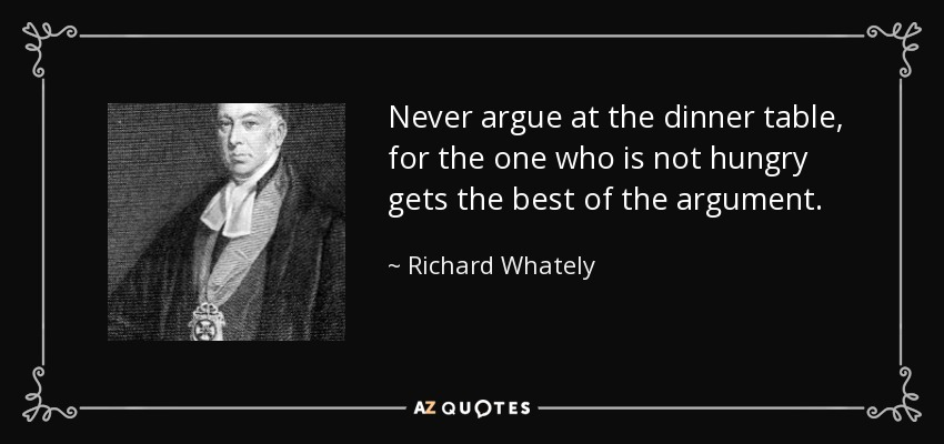 Never argue at the dinner table, for the one who is not hungry gets the best of the argument. - Richard Whately