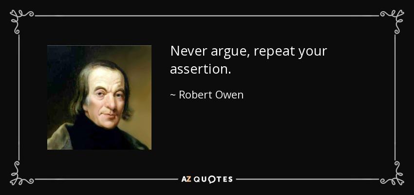 Never argue, repeat your assertion. - Robert Owen