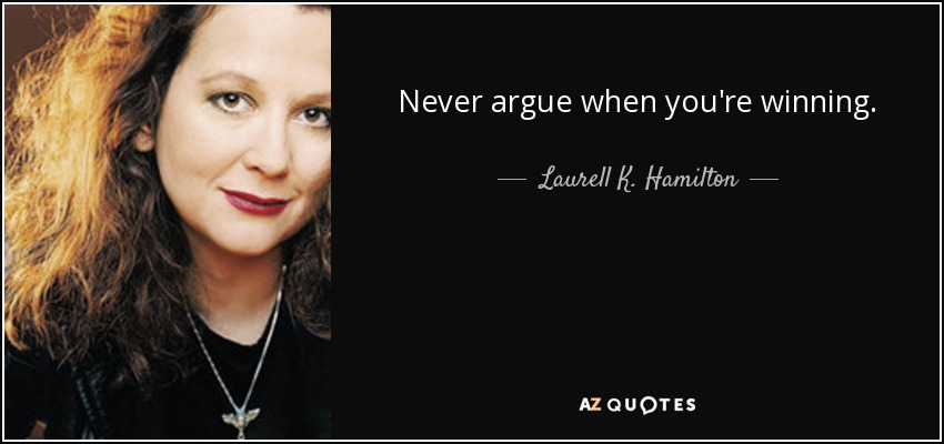 Never argue when you're winning. - Laurell K. Hamilton