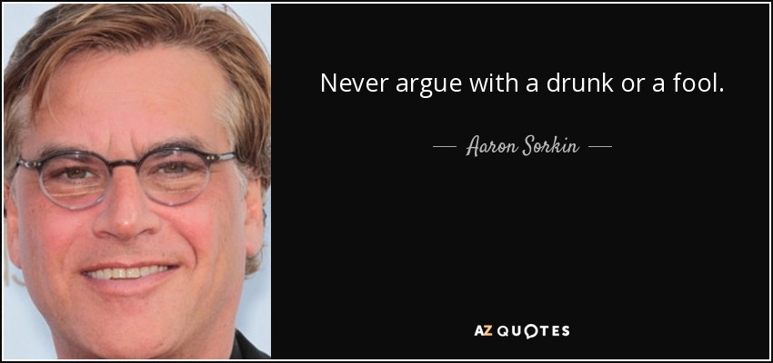 Aaron Sorkin Quote Never Argue With A Drunk Or A Fool