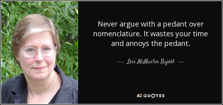 Never argue with a pedant over nomenclature. It wastes your time and annoys the pedant. - Lois McMaster Bujold