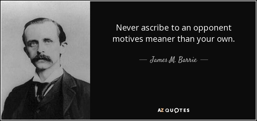 Never ascribe to an opponent motives meaner than your own. - James M. Barrie