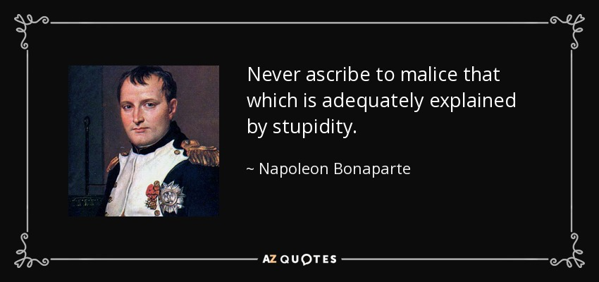 Never ascribe to malice that which is adequately explained by stupidity. - Napoleon Bonaparte