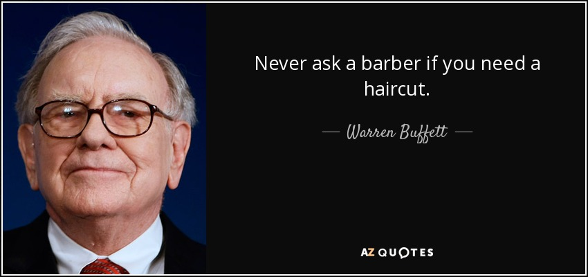 Never ask a barber if you need a haircut. - Warren Buffett