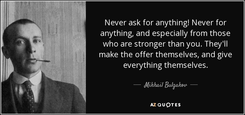Never ask for anything! Never for anything, and especially from those who are stronger than you. They'll make the offer themselves, and give everything themselves. - Mikhail Bulgakov