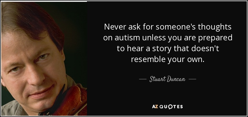 Never ask for someone's thoughts on autism unless you are prepared to hear a story that doesn't resemble your own. - Stuart Duncan