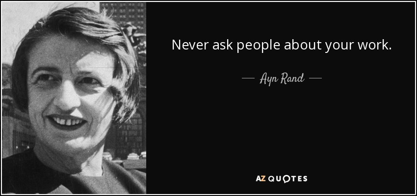 Never ask people about your work. - Ayn Rand