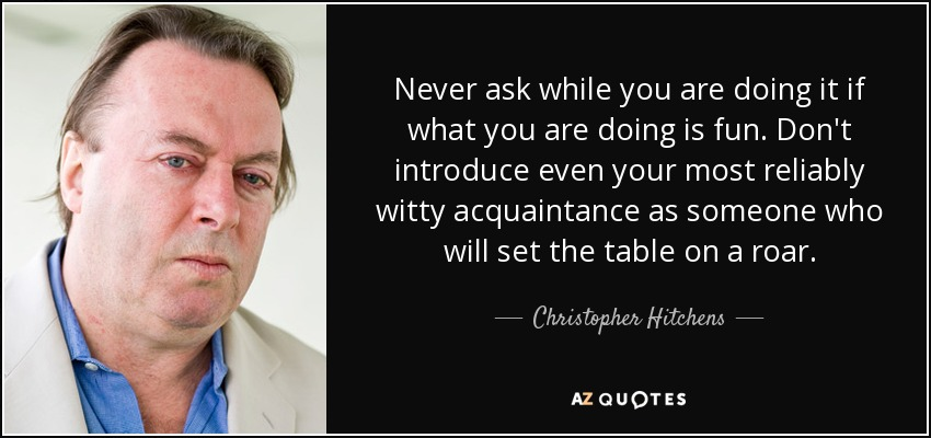 Never ask while you are doing it if what you are doing is fun. Don't introduce even your most reliably witty acquaintance as someone who will set the table on a roar. - Christopher Hitchens