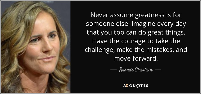 Never assume greatness is for someone else. Imagine every day that you too can do great things. Have the courage to take the challenge, make the mistakes, and move forward. - Brandi Chastain