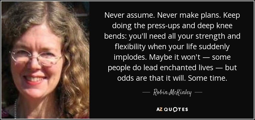Never assume. Never make plans. Keep doing the press-ups and deep knee bends: you'll need all your strength and flexibility when your life suddenly implodes. Maybe it won't — some people do lead enchanted lives — but odds are that it will. Some time. - Robin McKinley
