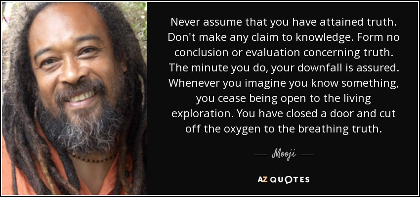 Never assume that you have attained truth. Don't make any claim to knowledge. Form no conclusion or evaluation concerning truth. The minute you do, your downfall is assured. Whenever you imagine you know something, you cease being open to the living exploration. You have closed a door and cut off the oxygen to the breathing truth. - Mooji