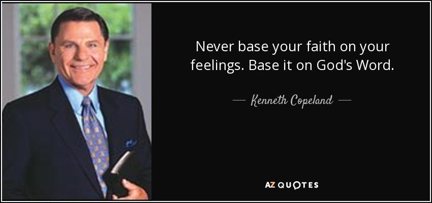 Never base your faith on your feelings. Base it on God's Word. - Kenneth Copeland