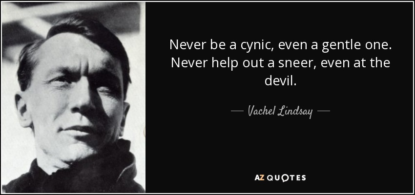 Never be a cynic, even a gentle one. Never help out a sneer, even at the devil. - Vachel Lindsay