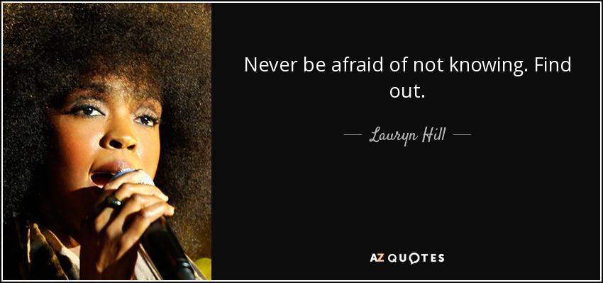 Never be afraid of not knowing. Find out. - Lauryn Hill