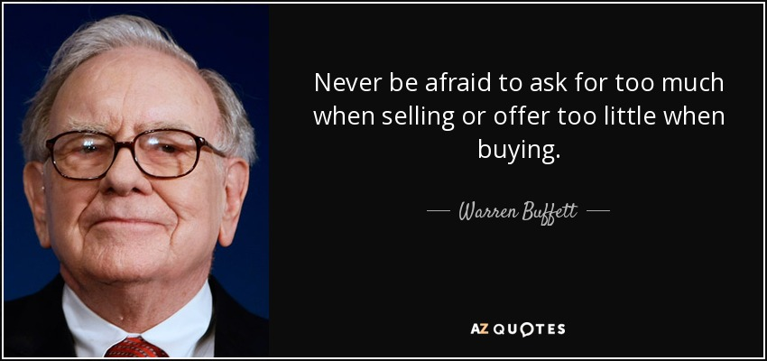 Never be afraid to ask for too much when selling or offer too little when buying. - Warren Buffett