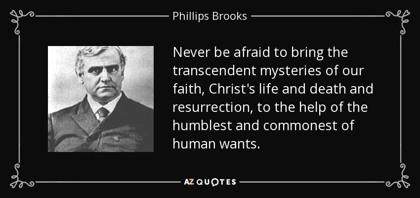 Never be afraid to bring the transcendent mysteries of our faith, Christ's life and death and resurrection, to the help of the humblest and commonest of human wants. - Phillips Brooks