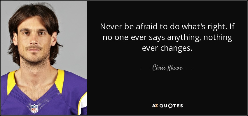 Never be afraid to do what's right. If no one ever says anything, nothing ever changes. - Chris Kluwe