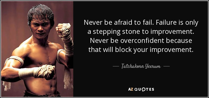 Never be afraid to fail. Failure is only a stepping stone to improvement. Never be overconfident because that will block your improvement. - Tatchakorn Yeerum