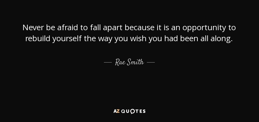 Rae Smith quote: Never be afraid to fall apart because it is ...
