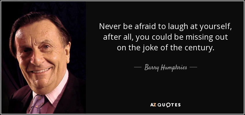 Never be afraid to laugh at yourself, after all, you could be missing out on the joke of the century. - Barry Humphries