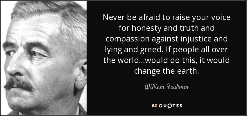 Never be afraid to raise your voice for honesty and truth and compassion against injustice and lying and greed. If people all over the world...would do this, it would change the earth. - William Faulkner