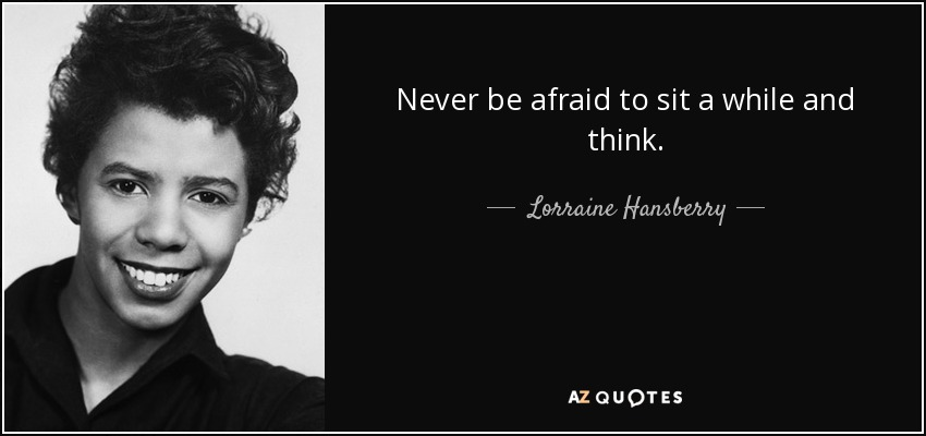 Never be afraid to sit a while and think. - Lorraine Hansberry