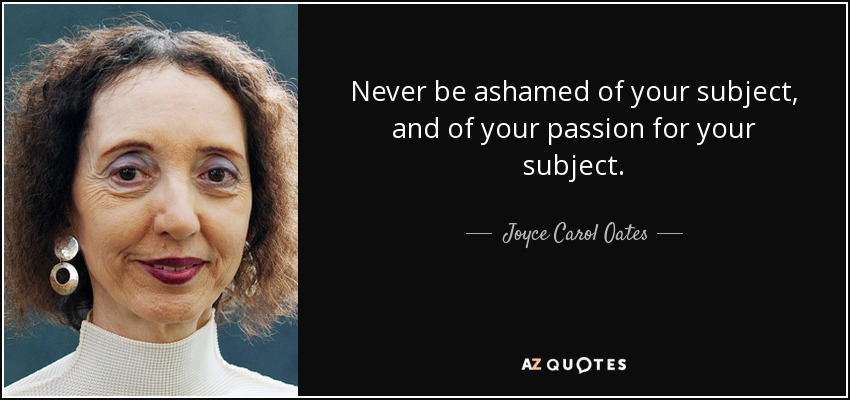 Never be ashamed of your subject, and of your passion for your subject. - Joyce Carol Oates