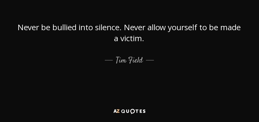 Never be bullied into silence. Never allow yourself to be made a victim. - Tim Field