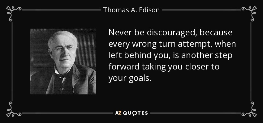 Never be discouraged, because every wrong turn attempt, when left behind you, is another step forward taking you closer to your goals. - Thomas A. Edison
