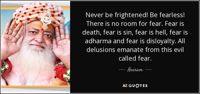 Never be frightened! Be fearless! There is no room for fear. Fear is death, fear is sin, fear is hell, fear is adharma and fear is disloyalty. All delusions emanate from this evil called fear. - Asaram