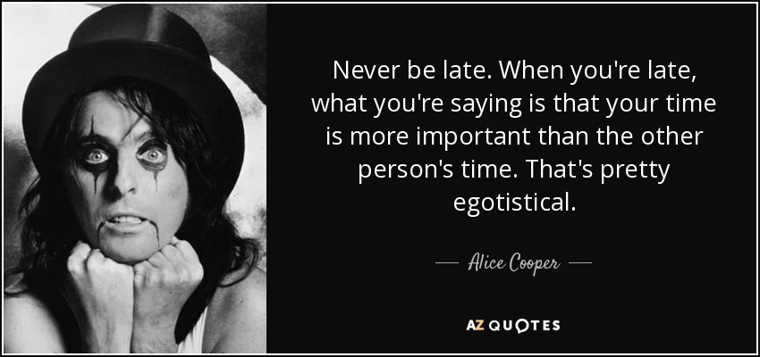 Alice Cooper Quote Never Be Late When Youre Late What Youre