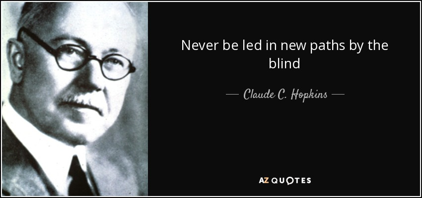 Never be led in new paths by the blind - Claude C. Hopkins
