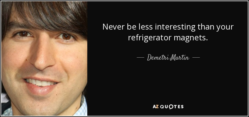 Never be less interesting than your refrigerator magnets. - Demetri Martin