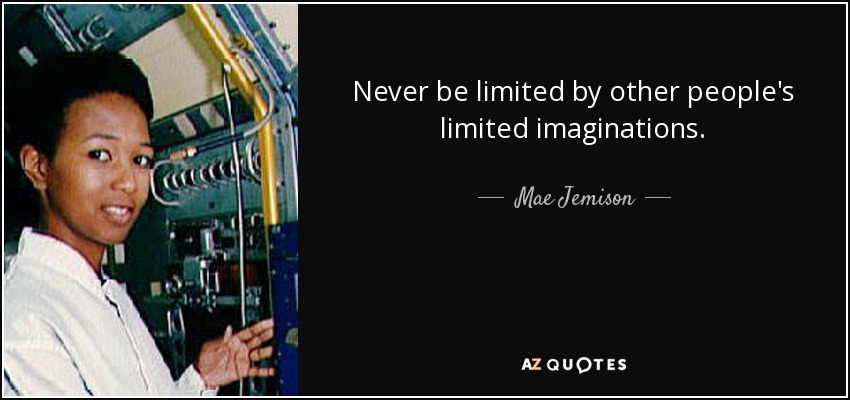 Never be limited by other people's limited imaginations. - Mae Jemison