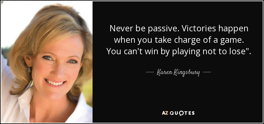 Never be passive. Victories happen when you take charge of a game. You can't win by playing not to lose