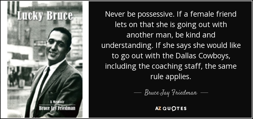 Never be possessive. If a female friend lets on that she is going out with another man, be kind and understanding. If she says she would like to go out with the Dallas Cowboys, including the coaching staff, the same rule applies. - Bruce Jay Friedman