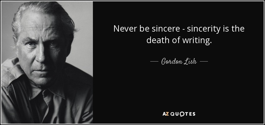Never be sincere - sincerity is the death of writing. - Gordon Lish